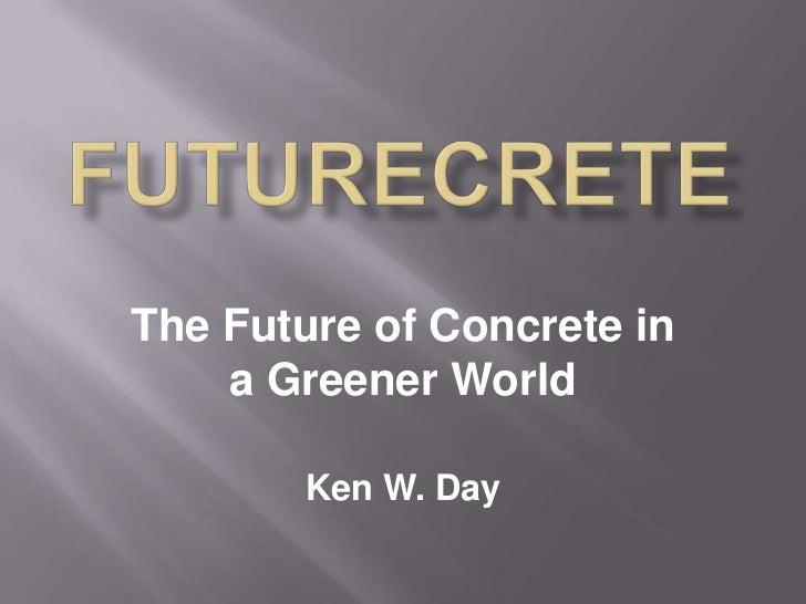 FUTURECRETE<br />The Future of Concrete in a Greener World<br />Ken W. Day<br />