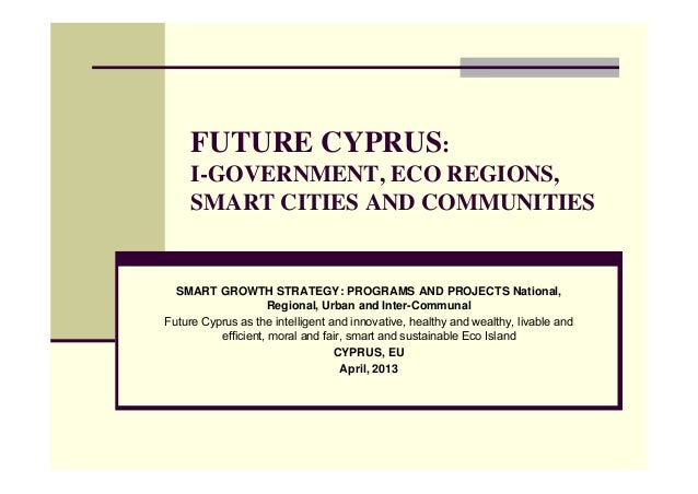 FUTURE CYPRUS:     I-GOVERNMENT, ECO REGIONS,     SMART CITIES AND COMMUNITIES  SMART GROWTH STRATEGY: PROGRAMS AND PROJEC...