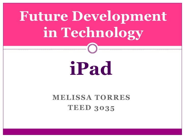 Melissa Torres <br />TEED 3035<br />Future Development in Technology<br />iPad<br />