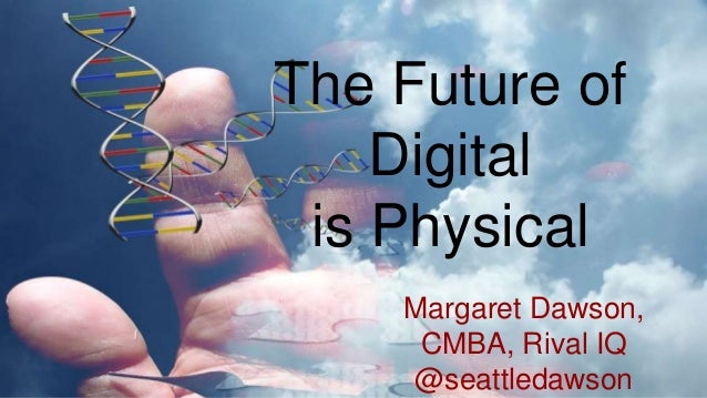 Margaret Dawson, CMBA, Rival IQ @seattledawson The Future of Digital is Physical