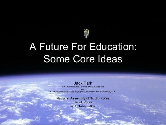 A Future For Education:   Some Core Ideas                          Jack Park               SRI International, Menlo Park, ...