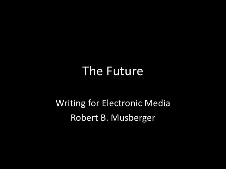 The Future<br />Writing for Electronic Media<br />Robert B. Musberger<br />