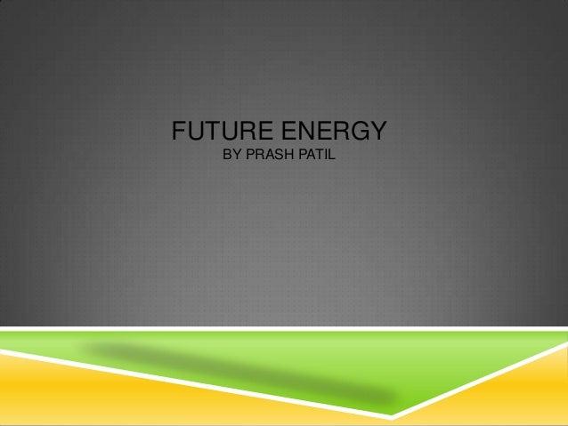 FUTURE ENERGY   BY PRASH PATIL