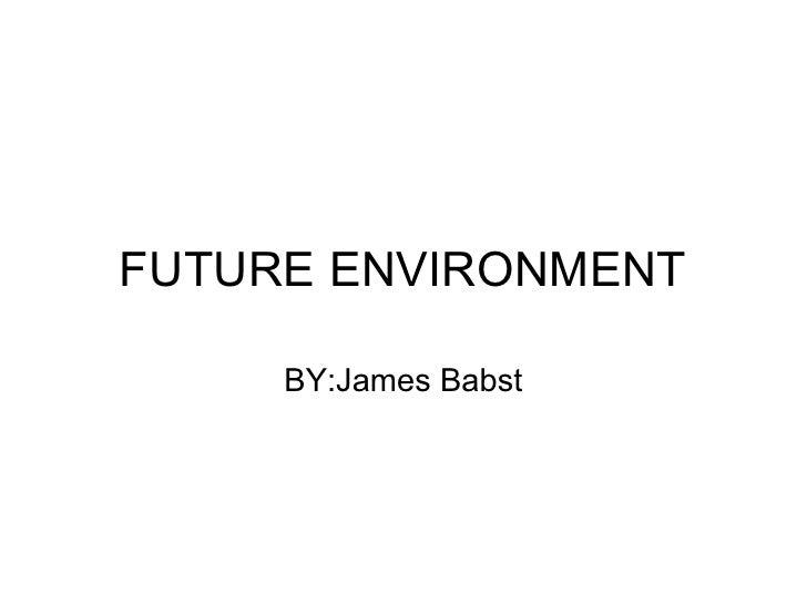 FUTURE ENVIRONMENT       BY:James Babst