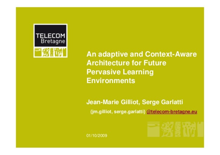 An adaptive and Context-Aware Architecture for Future Pervasive Learning Environments  Jean-Marie Gilliot, Serge Garlatti ...