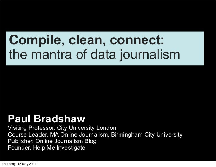 Compile, clean, connect:    the mantra of data journalism   Paul Bradshaw   Visiting Professor, City University London   C...