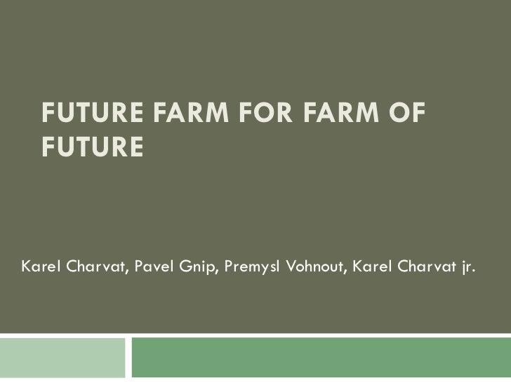 FUTURE FARM FOR FARM OF FUTURE Karel Charvat, Pavel Gnip, Premysl Vohnout, Karel Charvat jr .