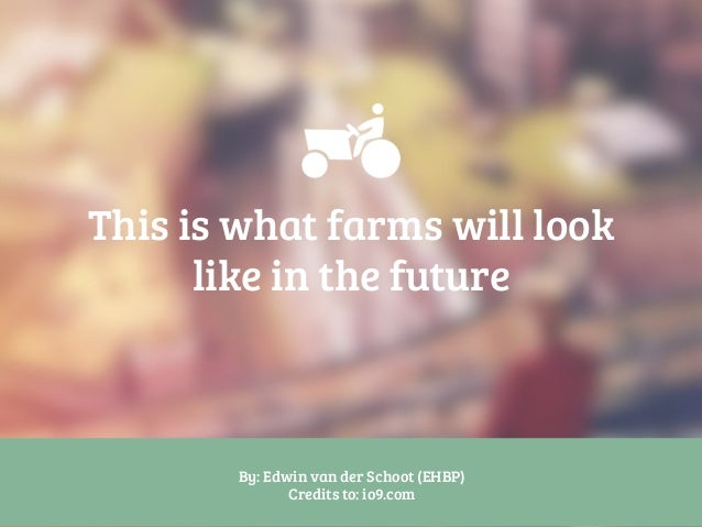 This is what farms will look like in the future By: Edwin van der Schoot (EHBP) Credits to: io9.com