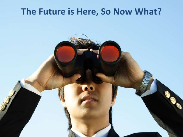 The Future is Here, So Now What? <br />