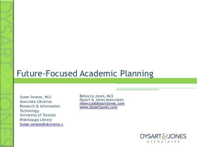 Future-Focused Academic PlanningSusan Senese, MLS         Rebecca Jones, MLSAssociate Librarian       Dysart & Jones Assoc...