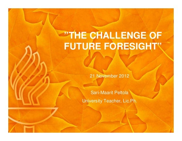"""""""THE CHALLENGE OF FUTURE FORESIGHT"""" 21 November 2012 Sari-Maarit Peltola University Teacher, Lic.Ph."""
