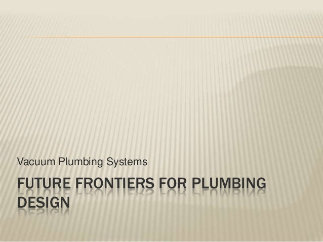 Vacuum Plumbing SystemsFUTURE FRONTIERS FOR PLUMBINGDESIGN