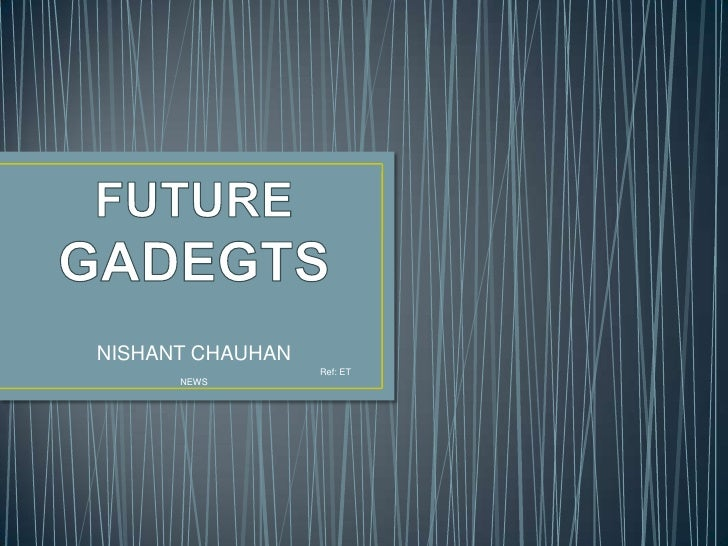 FUTURE GADEGTS<br />NISHANT CHAUHAN <br />                                                                                ...