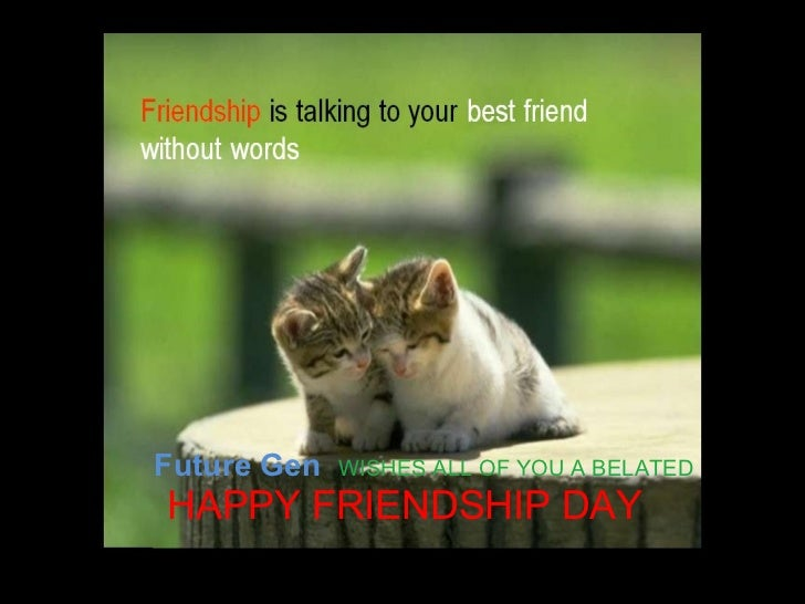 Future Gen   WISHES ALL OF YOU A BELATED  HAPPY FRIENDSHIP DAY