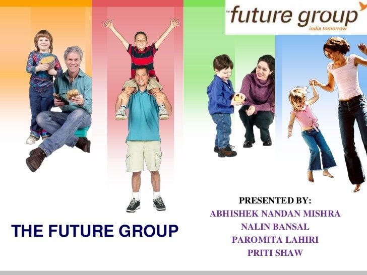 PRESENTED BY:<br />ABHISHEK NANDAN MISHRA<br />NALIN BANSAL<br />PAROMITA LAHIRI<br />PRITI SHAW<br />THE FUTURE GROUP<br />