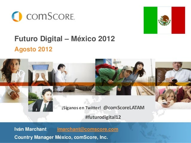 Futuro Digital – México 2012Agosto 2012                   ¡Síganos en Twitter! @comScoreLATAM                            #...