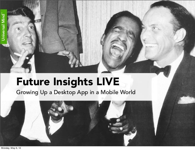 UniversalMind™UniversalMind™Future Insights LIVEGrowing Up a Desktop App in a Mobile WorldMonday, May 6, 13