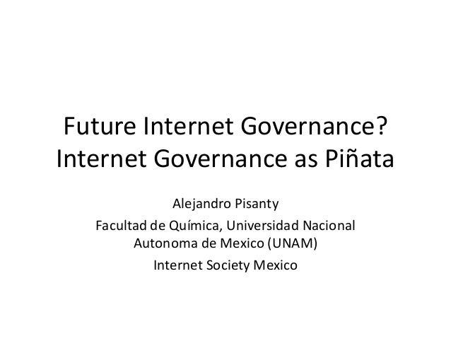 Future Internet Governance? Internet Governance as Piñata Alejandro Pisanty Facultad de Química, Universidad Nacional Auto...