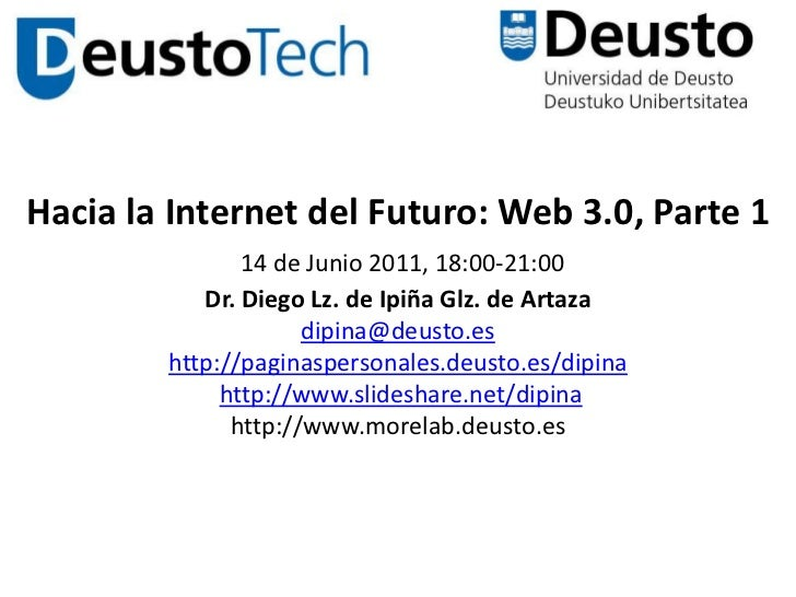 Hacia la Internet del Futuro: Web 3.0, Parte 114 de Junio 2011, 18:00-21:00 Dr. Diego Lz. de Ipiña Glz. de Artazadipina@de...
