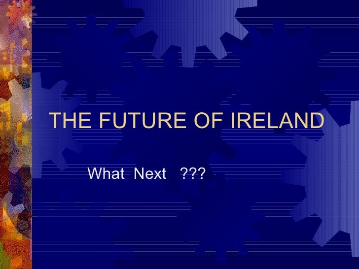 THE FUTURE OF IRELAND What  Next  ???