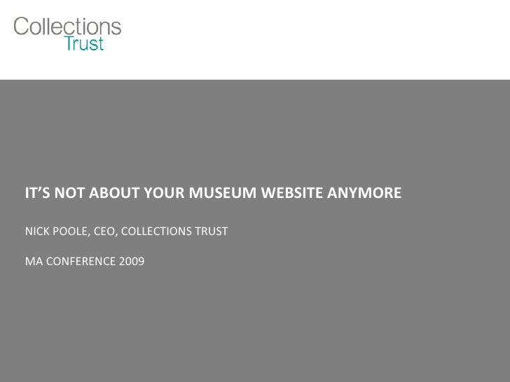 IT'S NOT ABOUT YOUR MUSEUM WEBSITE ANYMORE  NICK POOLE, CEO, COLLECTIONS TRUST MA CONFERENCE 2009