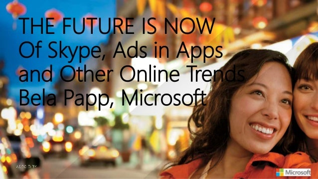 THE FUTURE IS NOW Of Skype, Ads in Apps and Other Online Trends Bela Papp, Microsoft