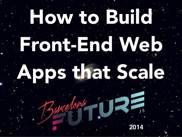 How to Build Front-End Web Apps that Scale - FutureJS