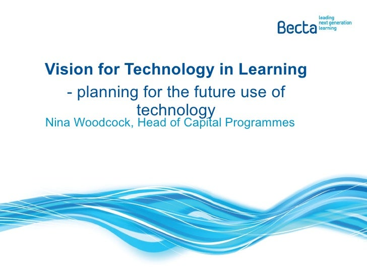 Nina Woodcock, Head of Capital Programmes Vision for Technology in Learning - planning for the future use of technology