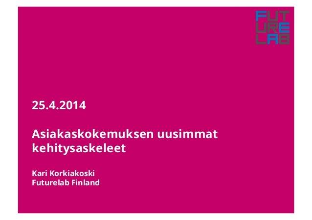 25.4.2014 Asiakaskokemuksen uusimmat kehitysaskeleet Kari Korkiakoski Futurelab Finland