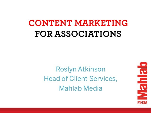 CONTENT MARKETING FOR ASSOCIATIONS  Roslyn Atkinson Head of Client Services, Mahlab Media