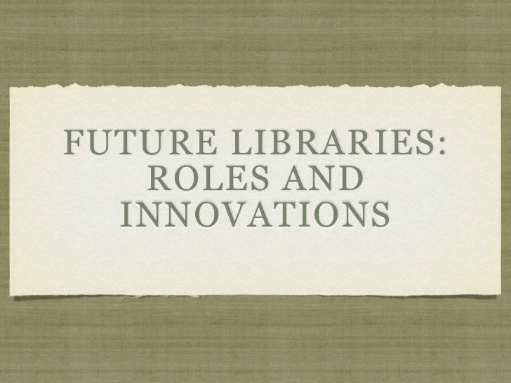 FUTURE LIBRARIES:    ROLES AND   INNOVATIONS