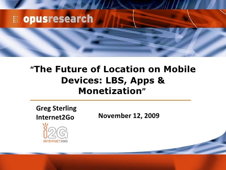 """"""" The Future of Location on Mobile Devices: LBS, Apps & Monetization """"  Greg Sterling Internet2Go November 12, 2009"""