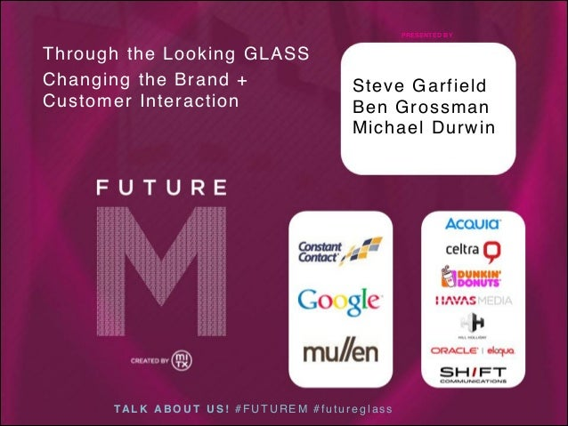 PRESENTED BY  Through the Looking GLASS Changing the Brand + Customer Interaction  Steve Garfield Ben Grossman Michael Dur...
