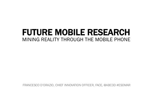 FUTURE MOBILE RESEARCHMINING REALITY THROUGH THE MOBILE PHONEFRANCESCO D'ORAZIO, CHIEF INNOVATION OFFICER, FACE, @ABC3D #E...