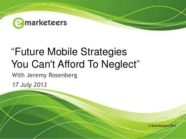 "© Emarketeers 2013 ""Future Mobile Strategies You Can't Afford To Neglect"" With Jeremy Rosenberg 17 July 2013"