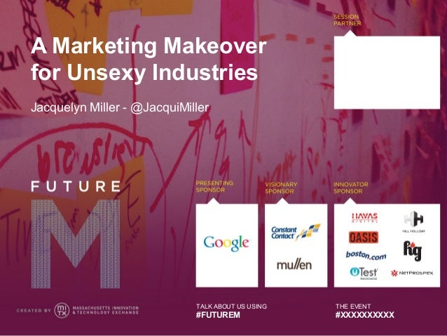 A Marketing Makeoverfor Unsexy IndustriesJacquelyn Miller - @JacquiMiller                             TALK ABOUT US USING ...