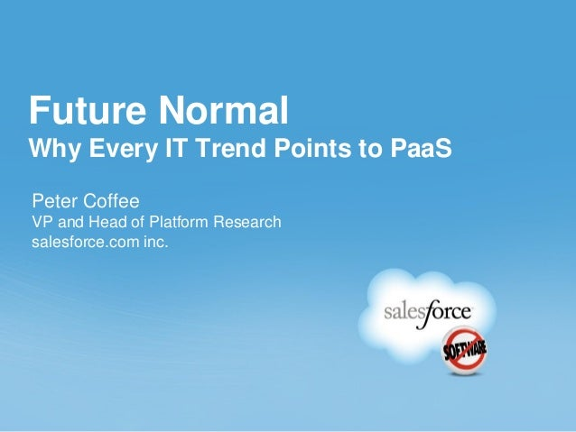 Future Normal Why Every IT Trend Points to PaaS Peter Coffee VP and Head of Platform Research salesforce.com inc.