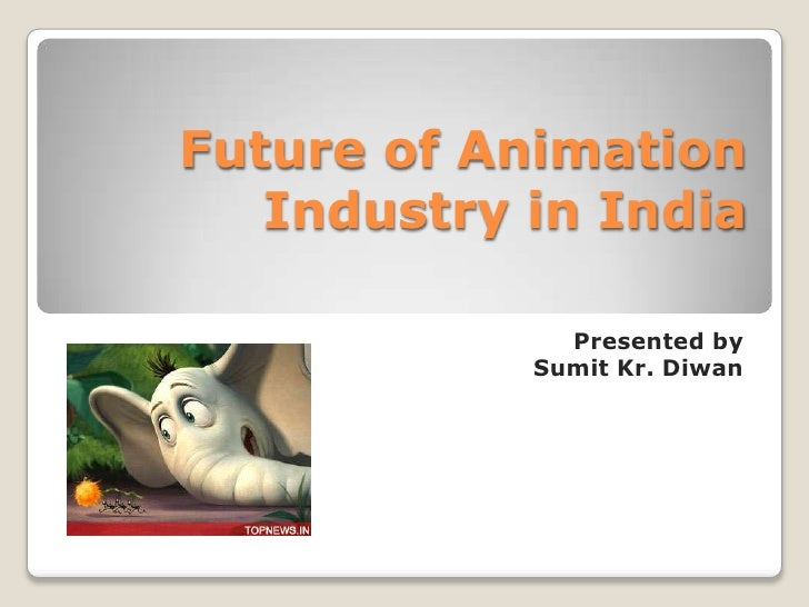 Future of Animation   Industry in India              Presented by            Sumit Kr. Diwan