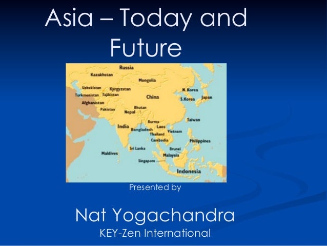 Asia – Today and      Future         Presented by  Nat Yogachandra    KEY-Zen International