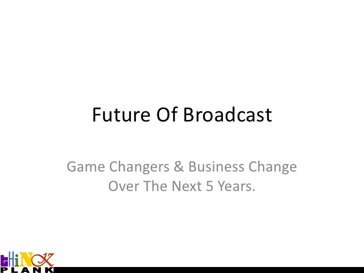 Future Of Broadcast<br />Game Changers & Business Change Over The Next 5 Years.<br />