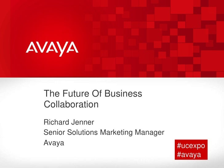The Future Of Business Collaboration<br />Richard Jenner<br />Senior Solutions Marketing Manager  <br />Avaya <br />#ucexp...