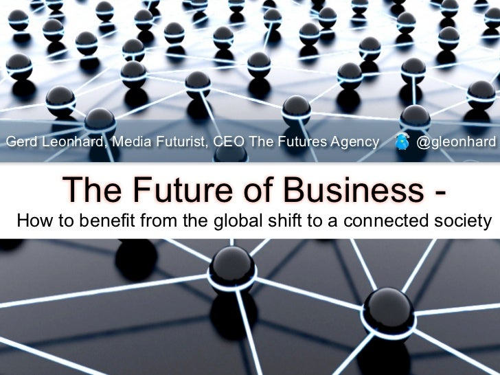 Gerd Leonhard, Media Futurist, CEO The Futures Agency   @gleonhard       The Future of Business - How to benefit from the ...