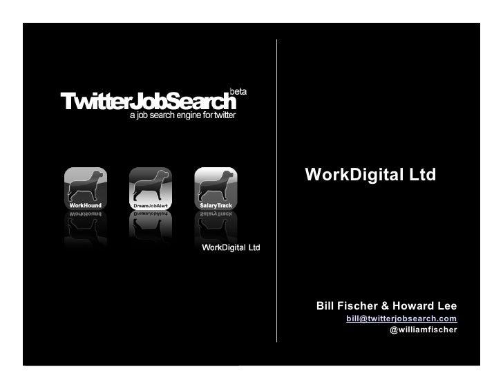 WorkDigital Ltd      Bill Fischer & Howard Lee       bill@twitterjobsearch.com                  @williamfischer
