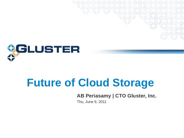 Future of Cloud Storage         AB Periasamy | CTO Gluster, Inc.         Thu, June 9, 2011