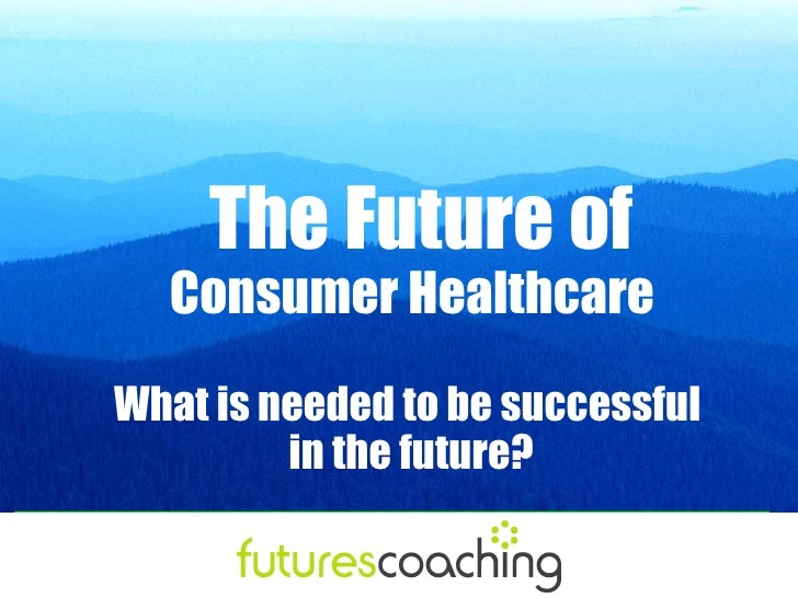 The Future of   Consumer Healthcare What is needed to be successful          in the future?