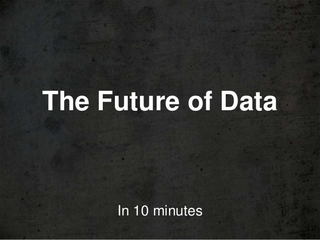 The Future of Data     In 10 minutes