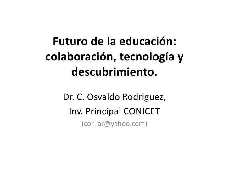 Futuro de la educación:colaboración, tecnología y     descubrimiento.   Dr. C. Osvaldo Rodriguez,    Inv. Principal CONICE...