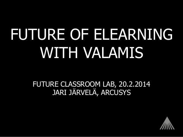 FUTURE OF ELEARNING WITH VALAMIS FUTURE CLASSROOM LAB, 20.2.2014 JARI JÄRVELÄ, ARCUSYS