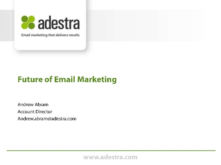 Andrew Abram<br />Account Director<br />Andrew.abram@adestra.com<br />Future of Email Marketing<br />