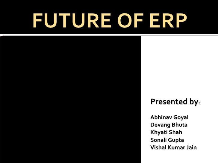 Presented by : Abhinav Goyal Devang Bhuta Khyati Shah Sonali Gupta Vishal Kumar Jain FUTURE OF ERP